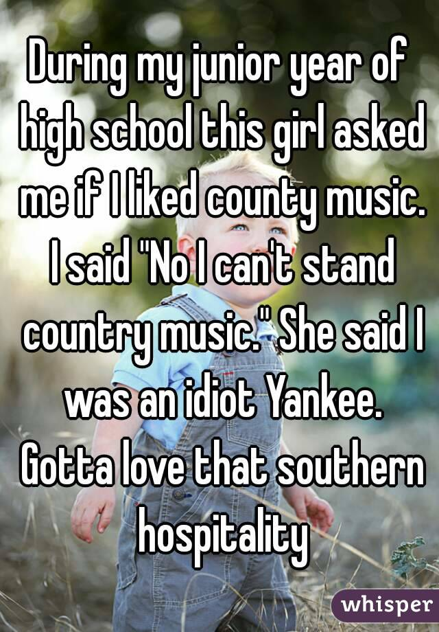 """During my junior year of high school this girl asked me if I liked county music. I said """"No I can't stand country music."""" She said I was an idiot Yankee. Gotta love that southern hospitality"""