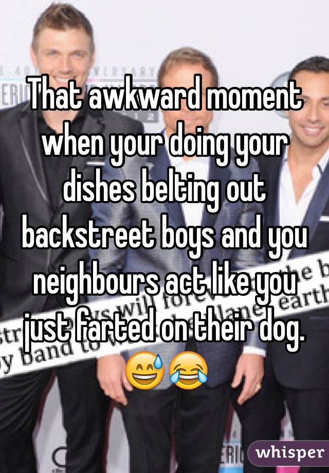 That awkward moment when your doing your dishes belting out backstreet boys and you neighbours act like you just farted on their dog. 😅😂