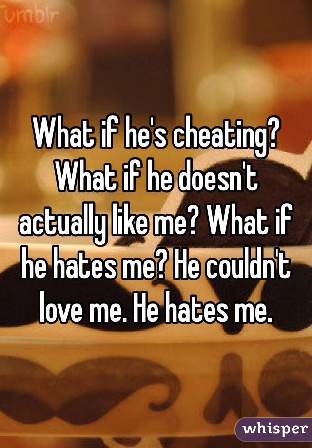 What if he's cheating? What if he doesn't actually like me? What if he hates me? He couldn't love me. He hates me.