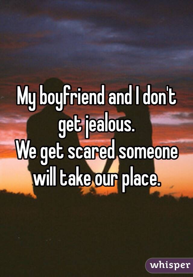 My boyfriend and I don't get jealous.  We get scared someone will take our place.
