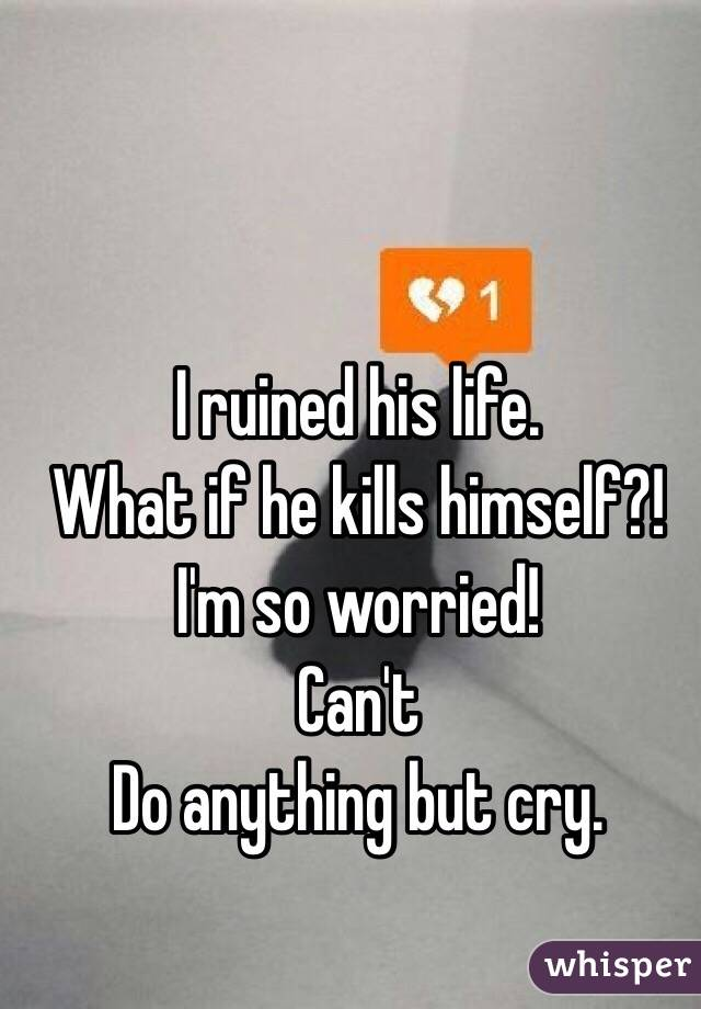 I ruined his life.  What if he kills himself?!   I'm so worried! Can't Do anything but cry.