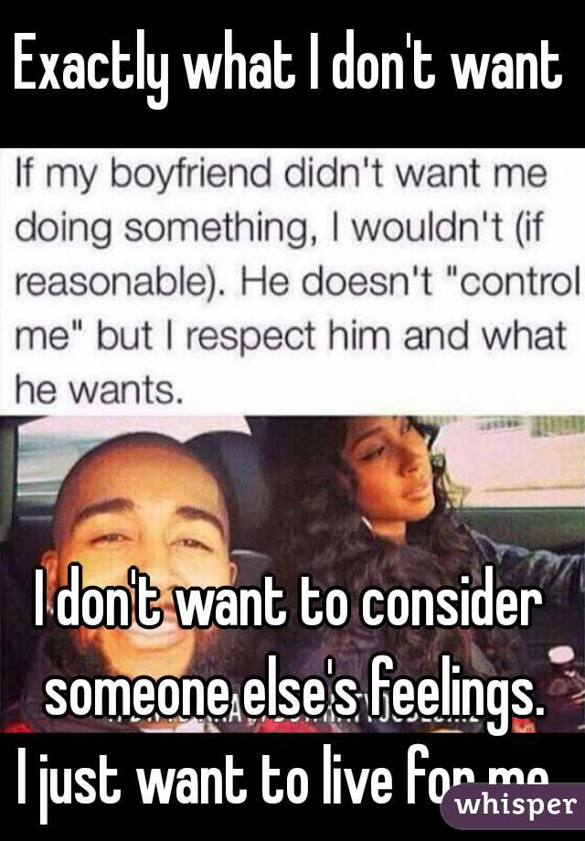 Exactly what I don't want      I don't want to consider someone else's feelings. I just want to live for me.