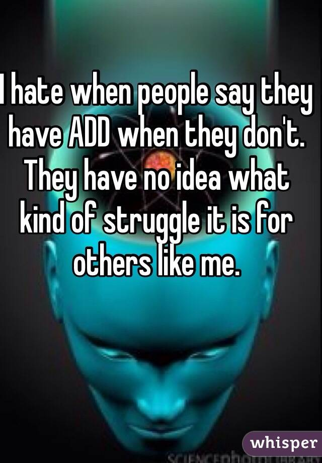 I hate when people say they have ADD when they don't. They have no idea what kind of struggle it is for others like me.