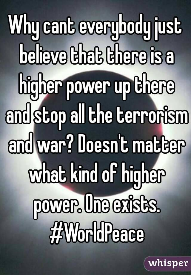 Why cant everybody just believe that there is a higher power up there and stop all the terrorism and war? Doesn't matter what kind of higher power. One exists. #WorldPeace