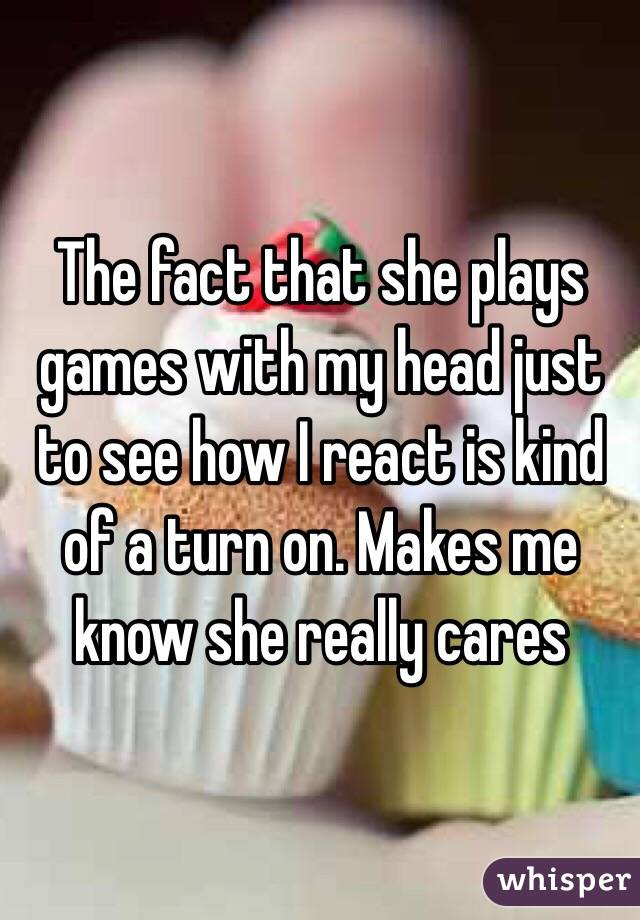 The fact that she plays games with my head just to see how I react is kind of a turn on. Makes me know she really cares