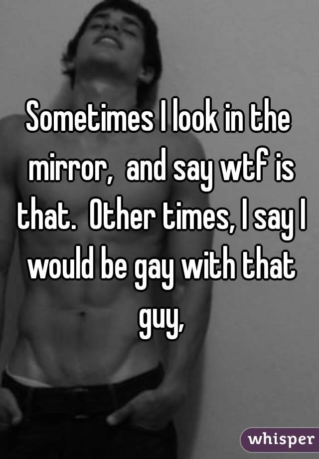 Sometimes I look in the mirror,  and say wtf is that.  Other times, I say I would be gay with that guy,