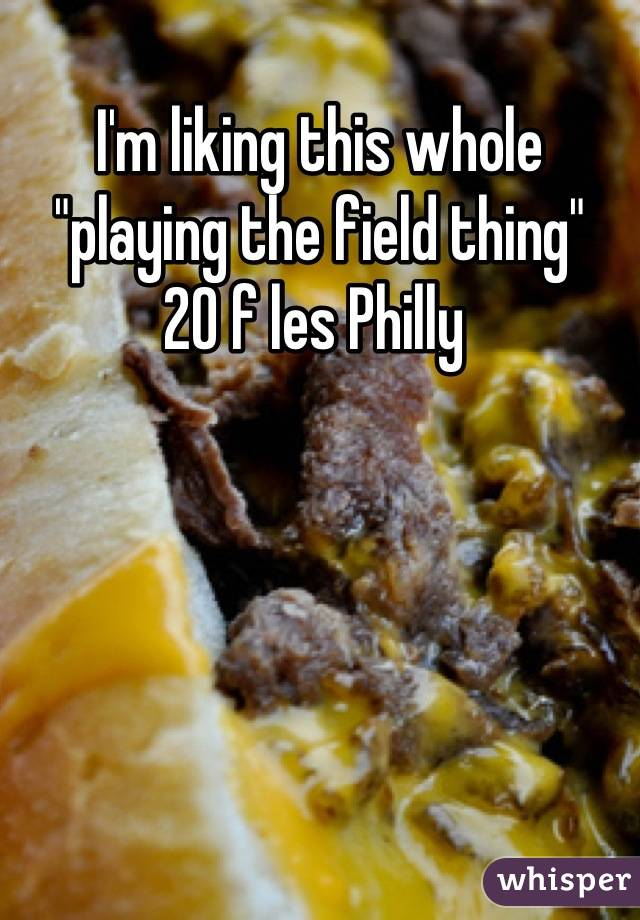 """I'm liking this whole """"playing the field thing""""  20 f les Philly"""
