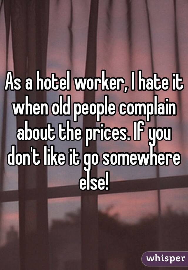 As a hotel worker, I hate it when old people complain about the prices. If you don't like it go somewhere else!