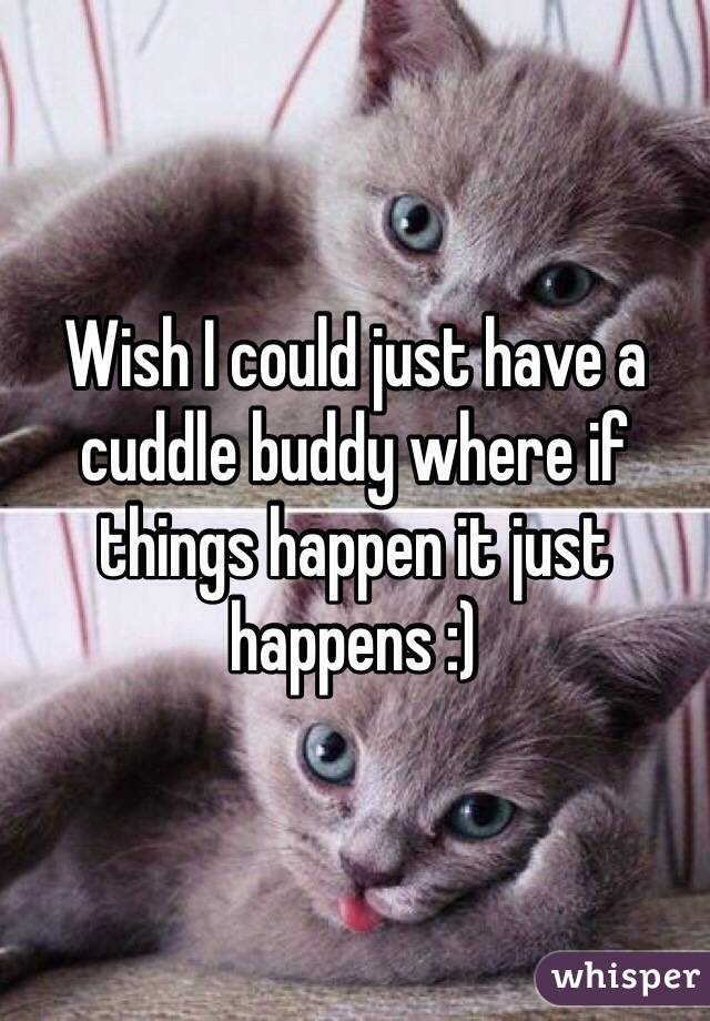Wish I could just have a cuddle buddy where if things happen it just happens :)