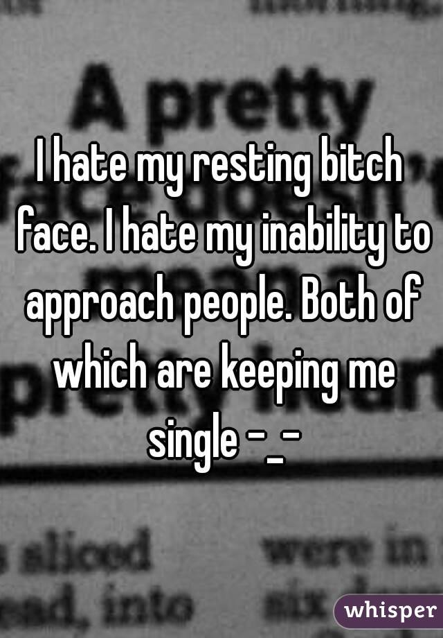 I hate my resting bitch face. I hate my inability to approach people. Both of which are keeping me single -_-