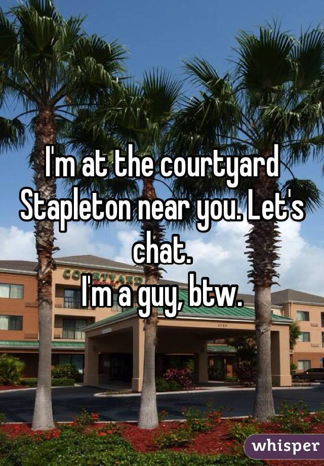 I'm at the courtyard Stapleton near you. Let's chat.  I'm a guy, btw.