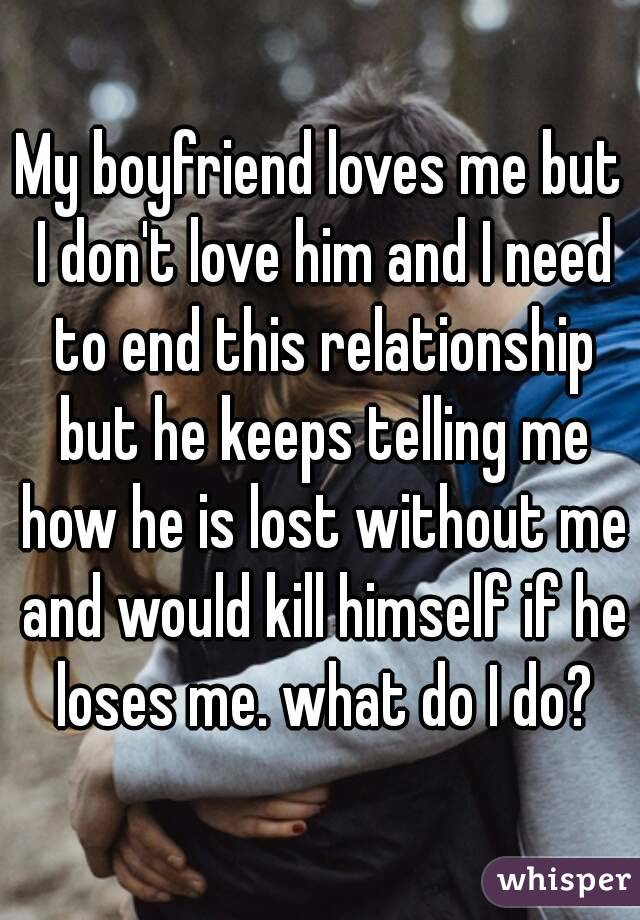 My boyfriend loves me but I don't love him and I need to end this relationship but he keeps telling me how he is lost without me and would kill himself if he loses me. what do I do?