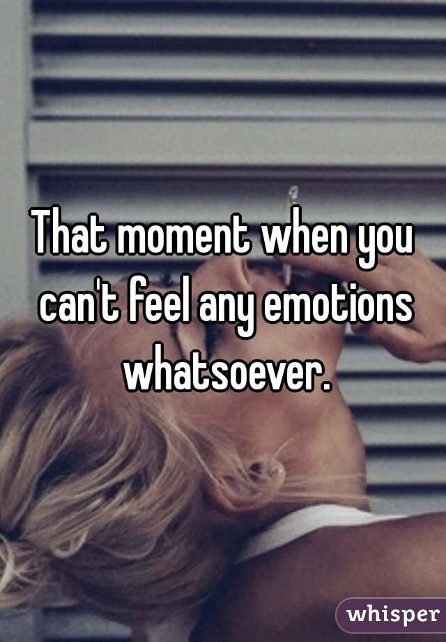 That moment when you can't feel any emotions whatsoever.