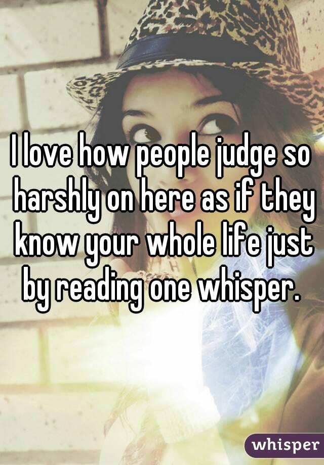 I love how people judge so harshly on here as if they know your whole life just by reading one whisper.