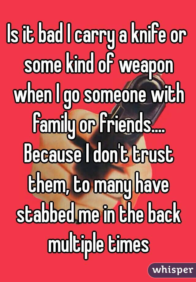 Is it bad I carry a knife or some kind of weapon when I go someone with family or friends.... Because I don't trust them, to many have stabbed me in the back multiple times