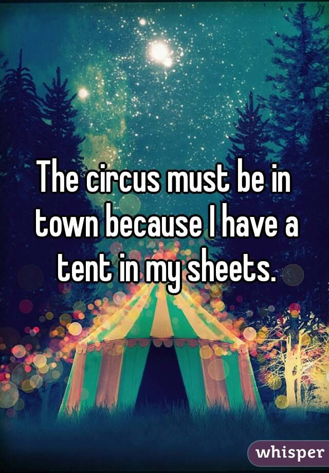 The circus must be in town because I have a tent in my sheets.