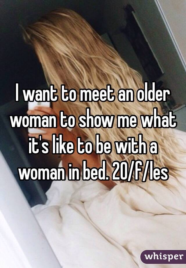 I want to meet an older woman to show me what it's like to be with a woman in bed. 20/f/les