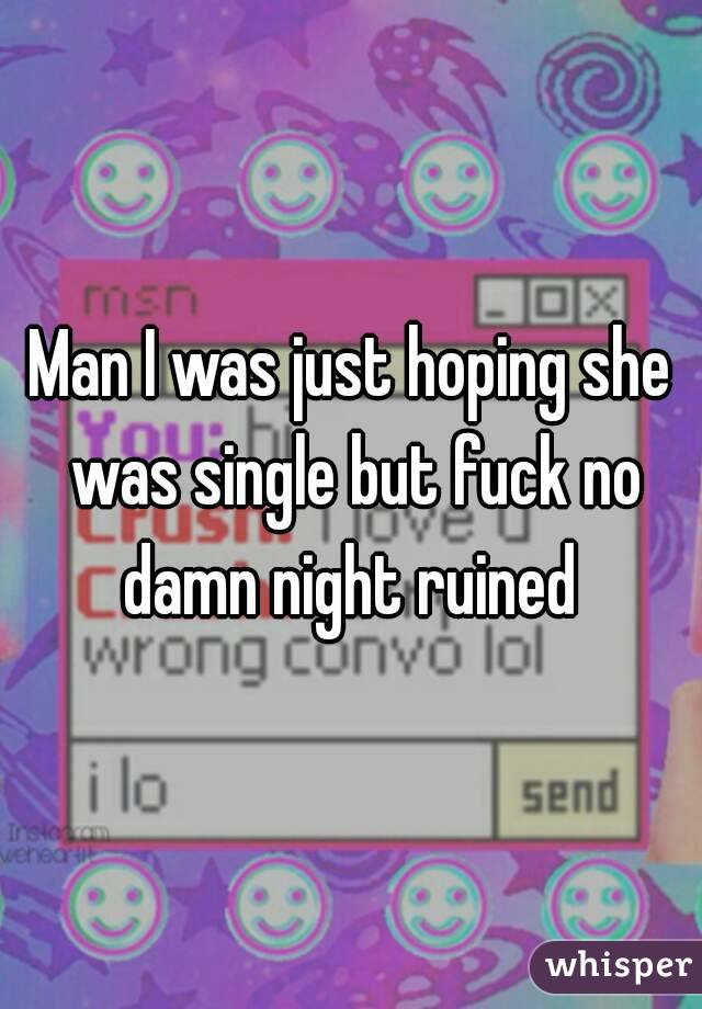 Man I was just hoping she was single but fuck no damn night ruined