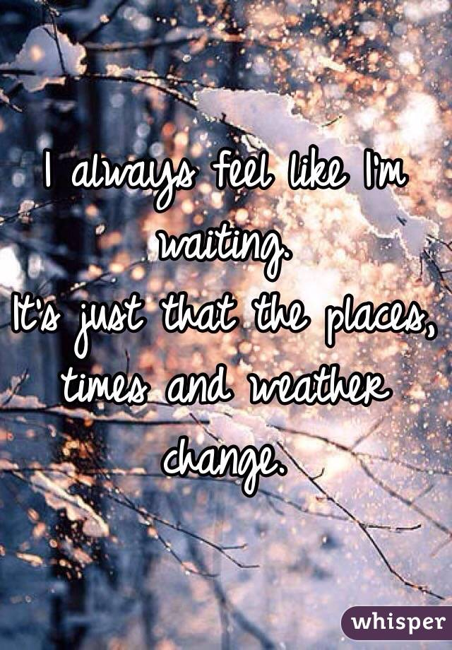 I always feel like I'm waiting. It's just that the places, times and weather change.