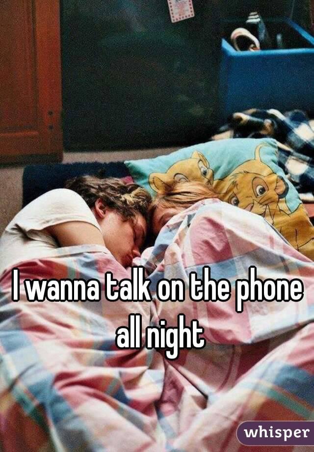 I wanna talk on the phone all night