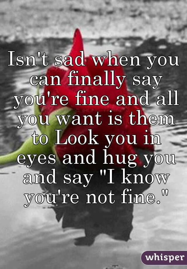 "Isn't sad when you can finally say you're fine and all you want is them to Look you in eyes and hug you and say ""I know you're not fine."""