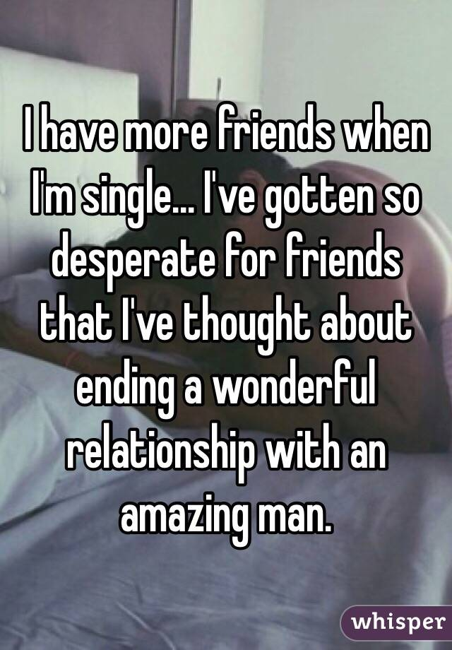 I have more friends when I'm single... I've gotten so desperate for friends that I've thought about ending a wonderful relationship with an amazing man.