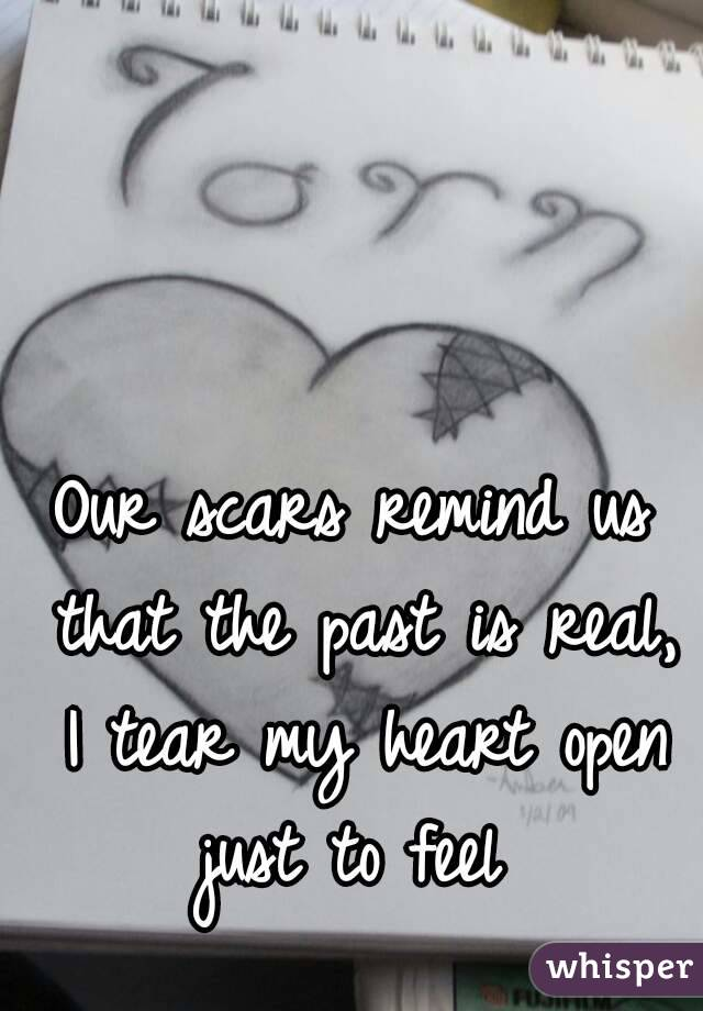 Our scars remind us that the past is real, I tear my heart open just to feel