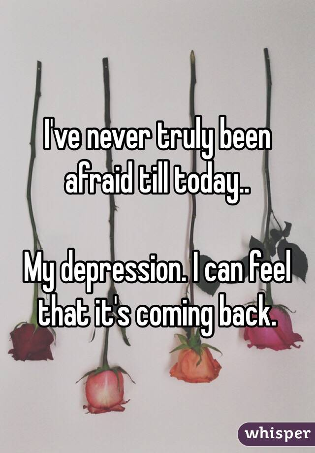 I've never truly been afraid till today..  My depression. I can feel that it's coming back.