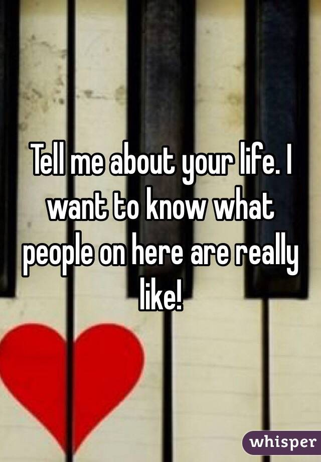 Tell me about your life. I want to know what people on here are really like!