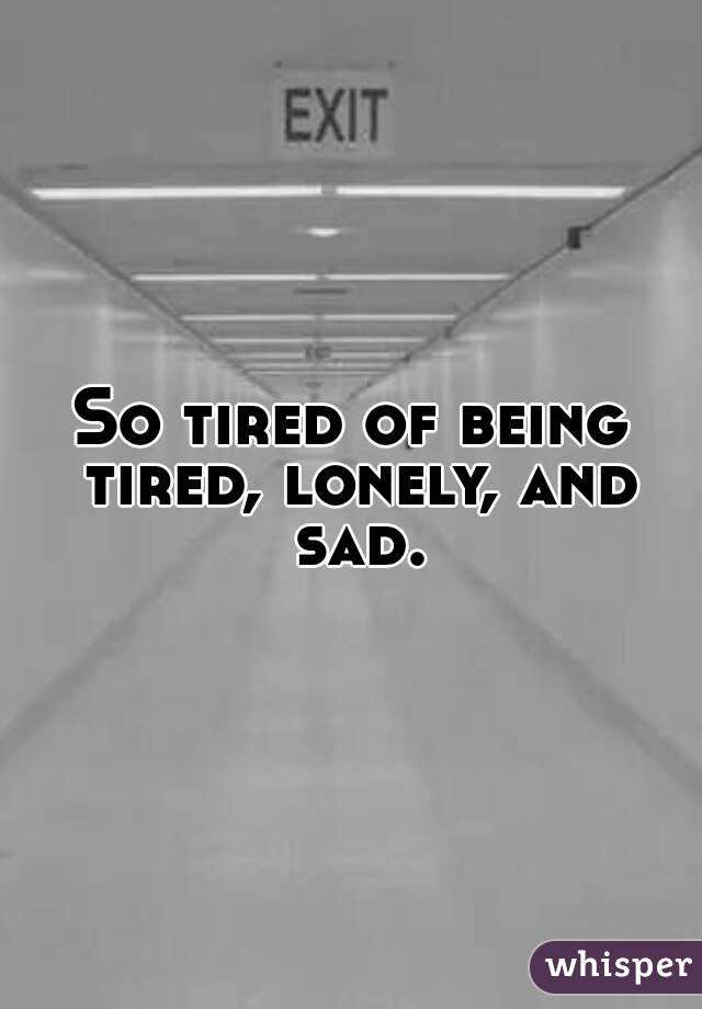 So tired of being tired, lonely, and sad.