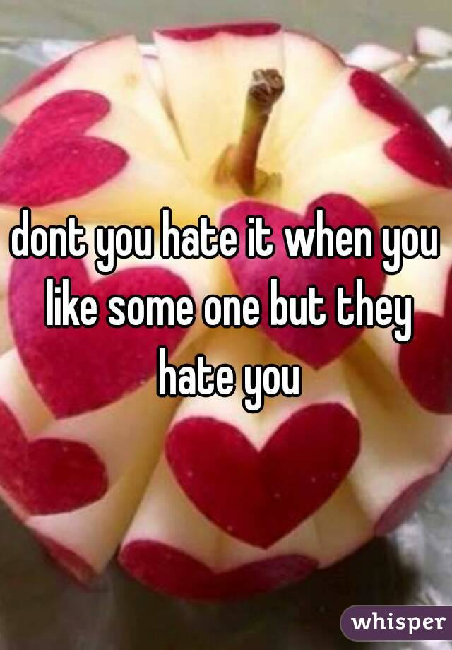 dont you hate it when you like some one but they hate you