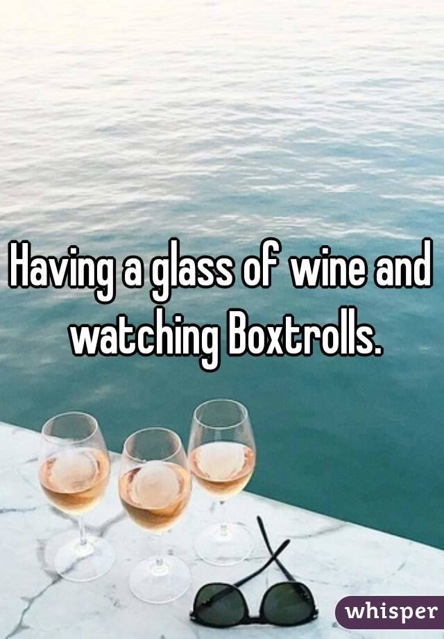 Having a glass of wine and watching Boxtrolls.