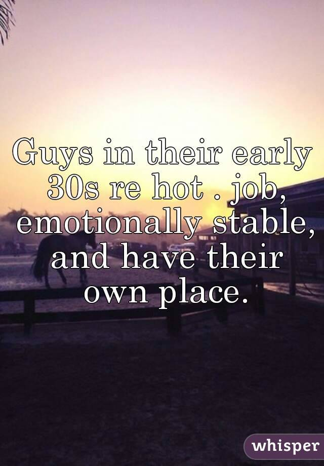 Guys in their early 30s re hot . job, emotionally stable, and have their own place.