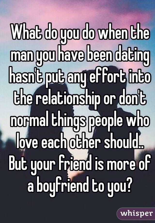 What do you do when the man you have been dating hasn't put any effort into the relationship or don't normal things people who love each other should.. But your friend is more of a boyfriend to you?