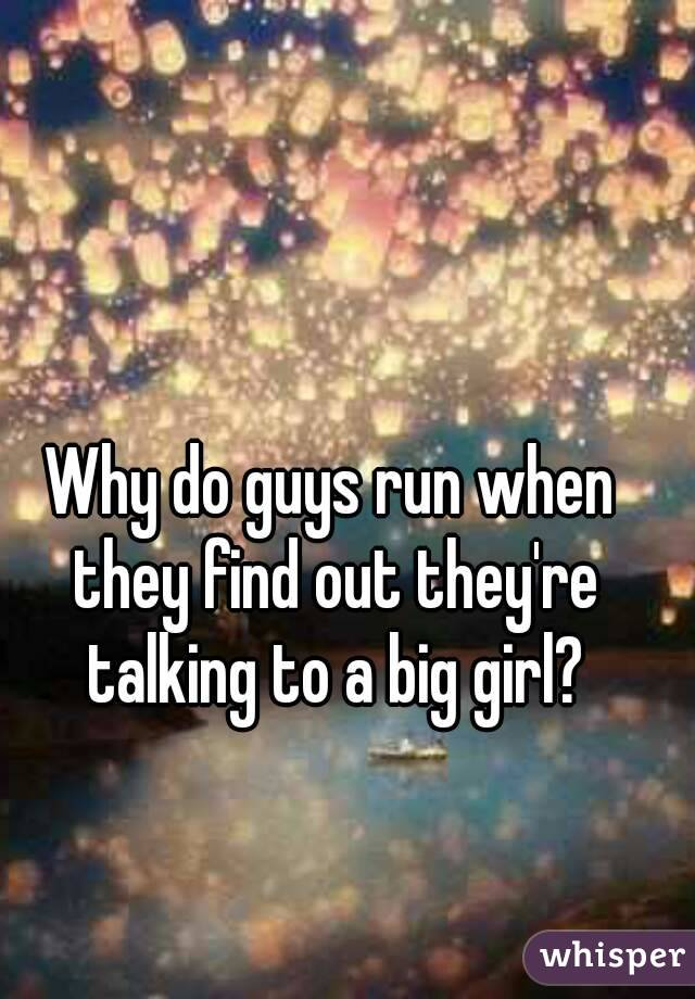 Why do guys run when they find out they're talking to a big girl?