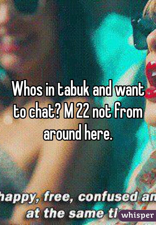 Whos in tabuk and want to chat? M 22 not from around here.