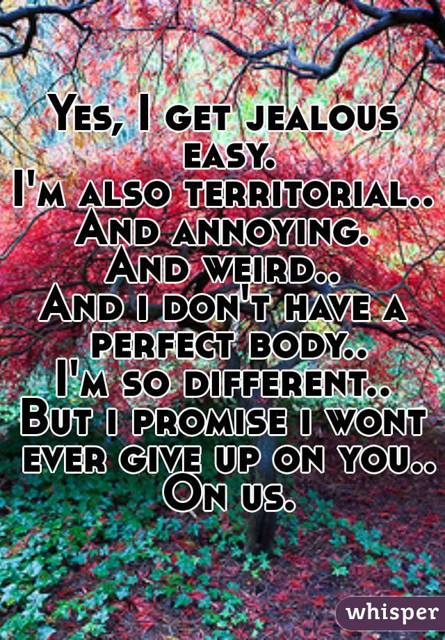 Yes, I get jealous easy. I'm also territorial.. And annoying. And weird.. And i don't have a perfect body.. I'm so different.. But i promise i wont ever give up on you.. On us.