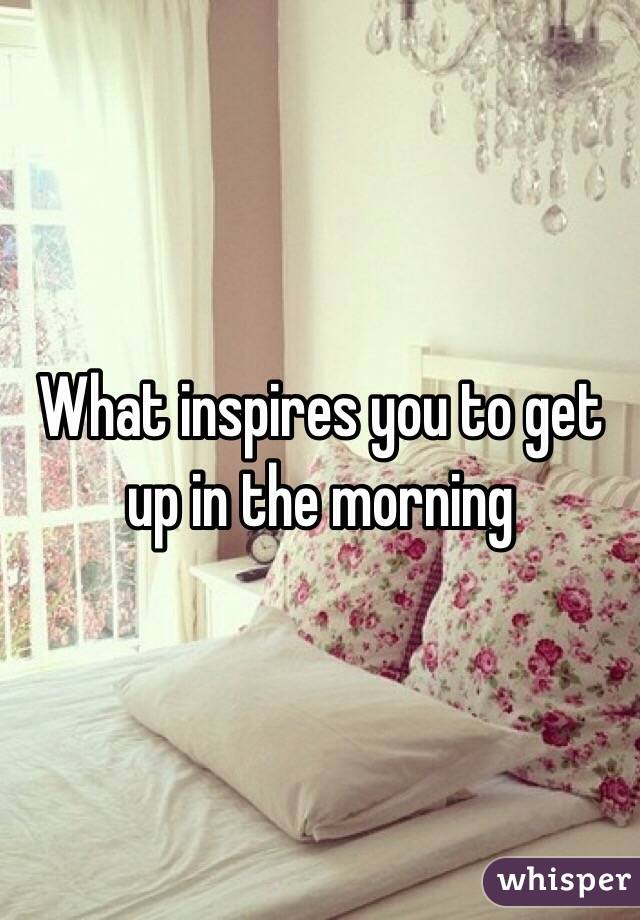 What inspires you to get up in the morning