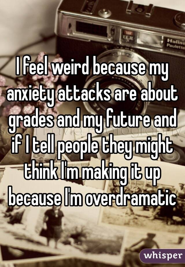 I feel weird because my anxiety attacks are about grades and my future and if I tell people they might think I'm making it up because I'm overdramatic