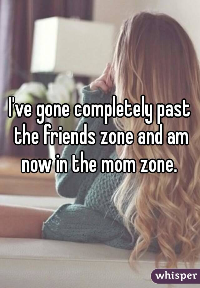 I've gone completely past the friends zone and am now in the mom zone.