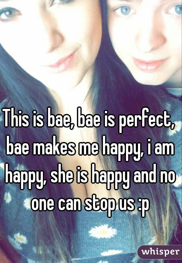 This is bae, bae is perfect, bae makes me happy, i am happy, she is happy and no one can stop us :p