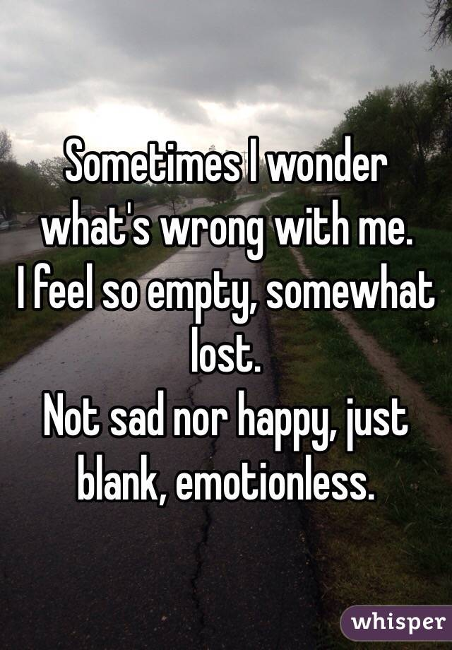Sometimes I wonder what's wrong with me.  I feel so empty, somewhat lost.  Not sad nor happy, just blank, emotionless.