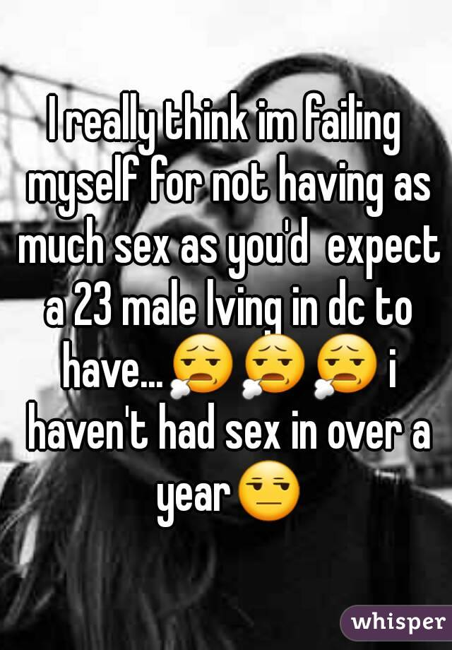 I really think im failing myself for not having as much sex as you'd  expect a 23 male lving in dc to have...😧😧😧 i haven't had sex in over a year😒