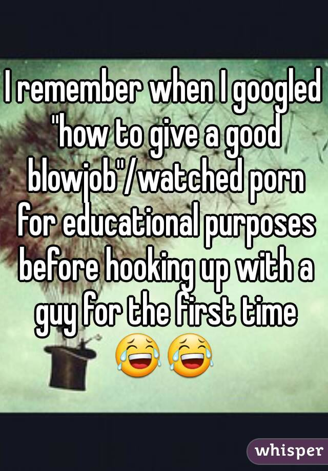 """I remember when I googled """"how to give a good blowjob""""/watched porn for educational purposes before hooking up with a guy for the first time 😂😂"""