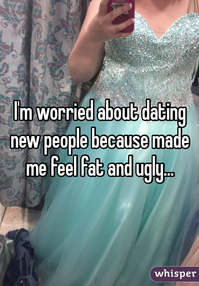 I'm worried about dating new people because made me feel fat and ugly...