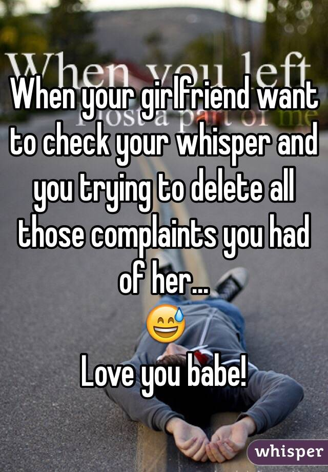When your girlfriend want to check your whisper and you trying to delete all those complaints you had of her... 😅 Love you babe!