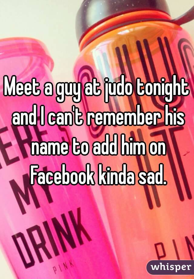 Meet a guy at judo tonight and I can't remember his name to add him on Facebook kinda sad.