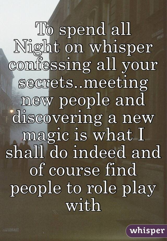 To spend all Night on whisper confessing all your secrets..meeting new people and discovering a new magic is what I shall do indeed and of course find people to role play with