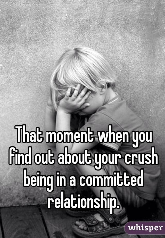 That moment when you find out about your crush being in a committed relationship.