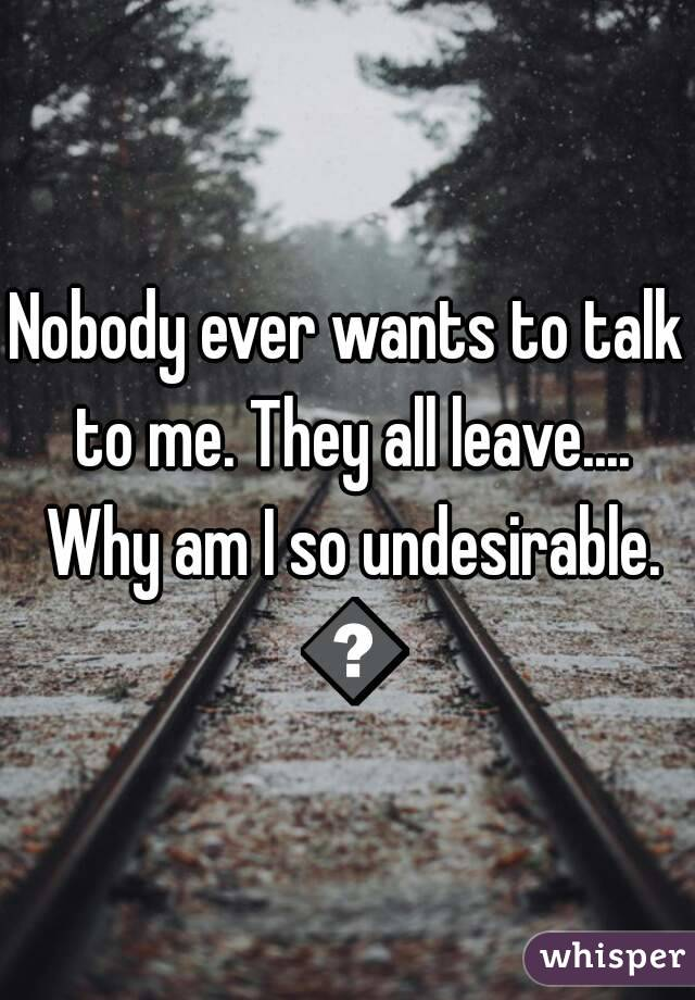Nobody ever wants to talk to me. They all leave.... Why am I so undesirable. 😢